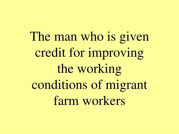 The man who is given credit for improving the working conditions of migrant farm workers