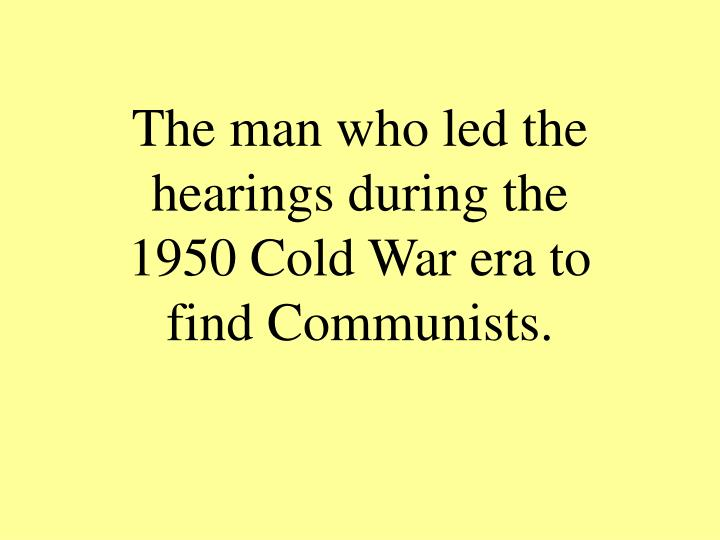 The man who led the hearings during the 1950 Cold War era to find Communists.