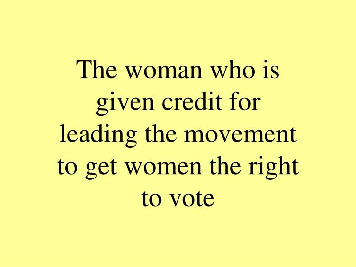 The woman who is given credit for leading the movement to get women the right to vote