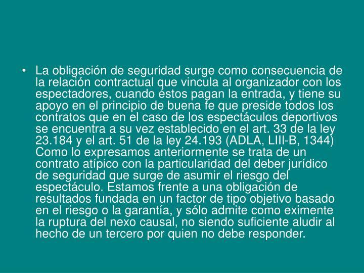 La obligación de seguridad surge como consecuencia de la relación contractual que vincula al organizador con los espectadores, cuando éstos pagan la entrada, y tiene su apoyo en el principio de buena fe que preside todos los contratos que en el caso de los espectáculos deportivos se encuentra a su vez establecido en el art. 33 de la ley 23.184 y el art. 51 de la ley 24.193 (ADLA, LIII-B, 1344) Como lo expresamos anteriormente se trata de un contrato atípico con la particularidad del deber jurídico de seguridad que surge de asumir el riesgo del espectáculo. Estamos frente a una obligación de resultados fundada en un factor de tipo objetivo basado en el riesgo o la garantía, y sólo admite como eximente la ruptura del nexo causal, no siendo suficiente aludir al hecho de un tercero por quien no debe responder.