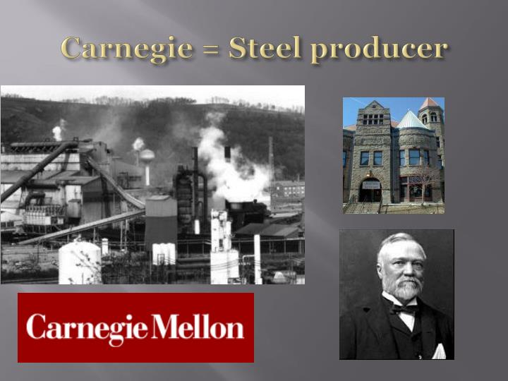 Carnegie = Steel producer