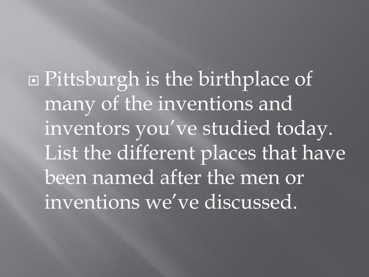 Pittsburgh is the birthplace of many of the inventions and inventors you've studied today. List the different places that have been named after the men or inventions we've discussed.