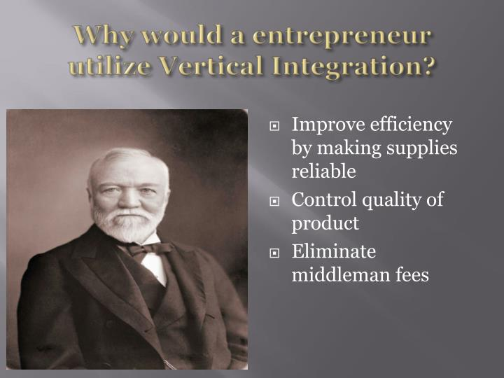 Why would a entrepreneur utilize Vertical Integration?