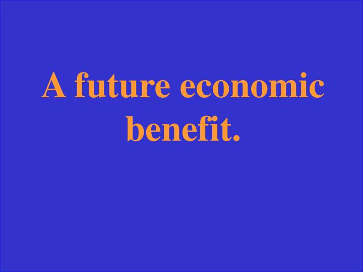 A future economic benefit.