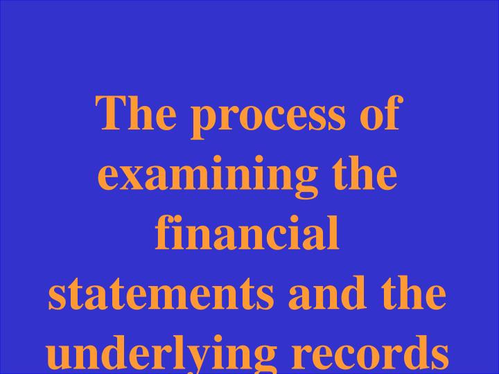 The process of examining the financial statements and the underlying records of a company to render an opinion as to whether the statements are fairly presented.
