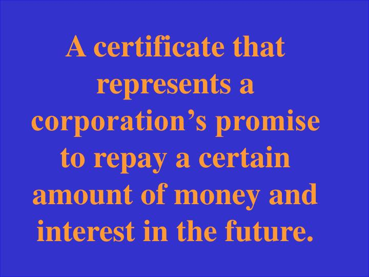 A certificate that represents a corporation's promise to repay a certain amount of money and interest in the future.