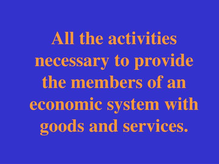All the activities necessary to provide the members of an economic system with goods and services.