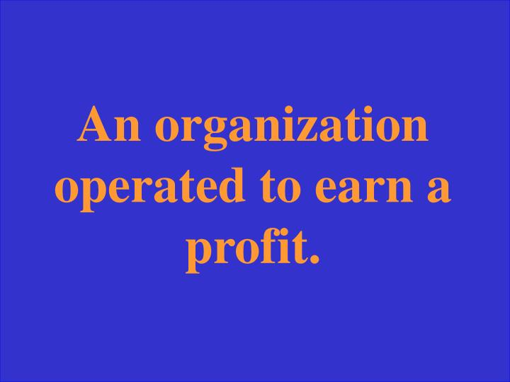 An organization operated to earn a profit.