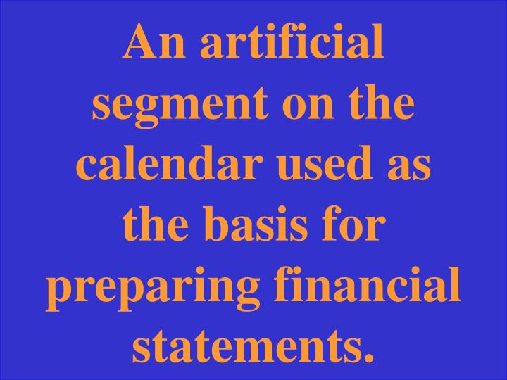 An artificial segment on the calendar used as the basis for preparing financial statements.