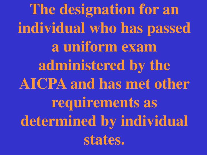 The designation for an individual who has passed a uniform exam administered by the AICPA and has met other requirements as determined by individual states.