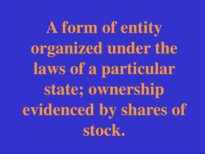 A form of entity organized under the laws of a particular state; ownership evidenced by shares of stock.