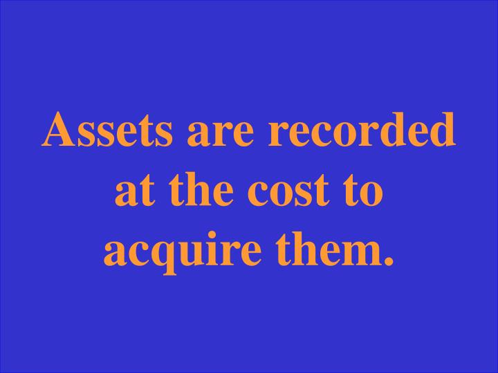Assets are recorded at the cost to acquire them.