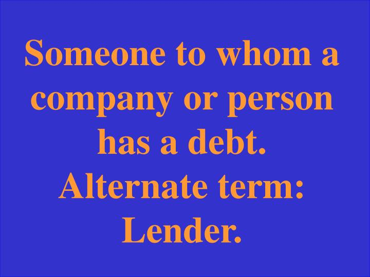 Someone to whom a company or person has a debt.