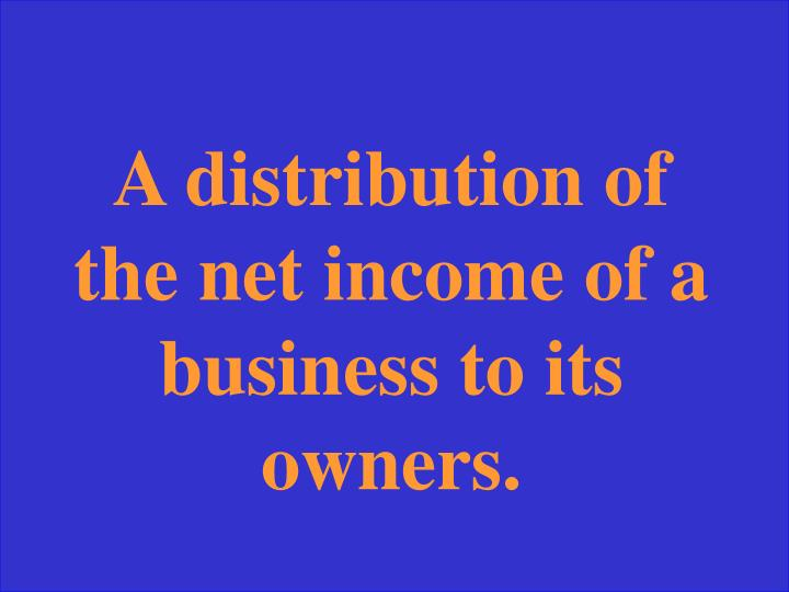 A distribution of the net income of a business to its owners.