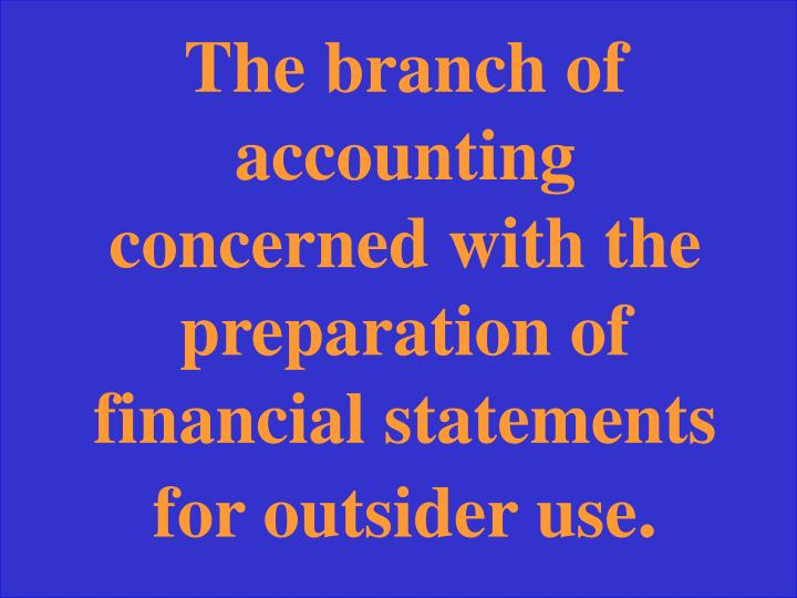 The branch of accounting concerned with the preparation of financial statements for outsider use
