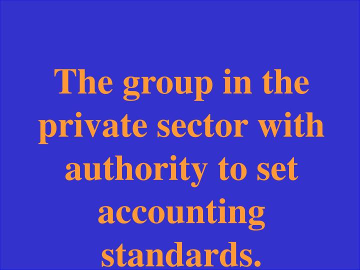 The group in the private sector with authority to set accounting standards.