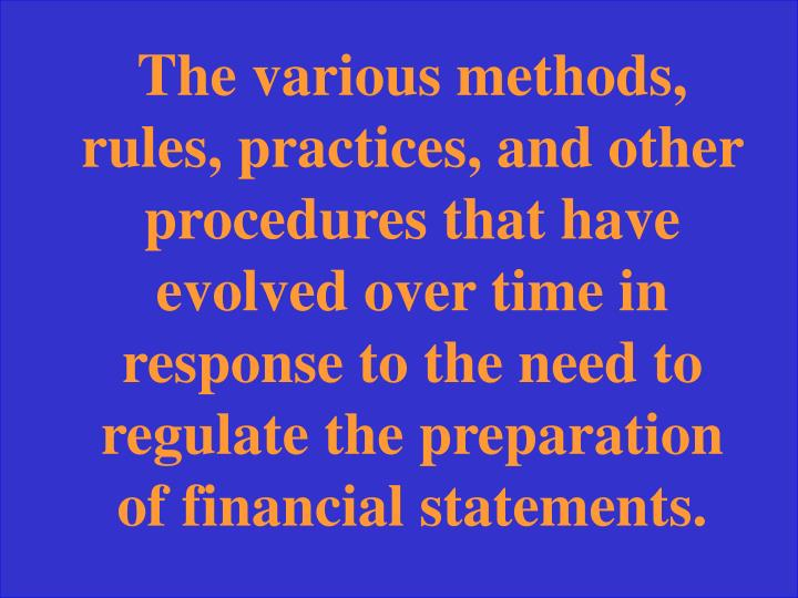 The various methods, rules, practices, and other procedures that have evolved over time in response to the need to regulate the preparation of financial statements.