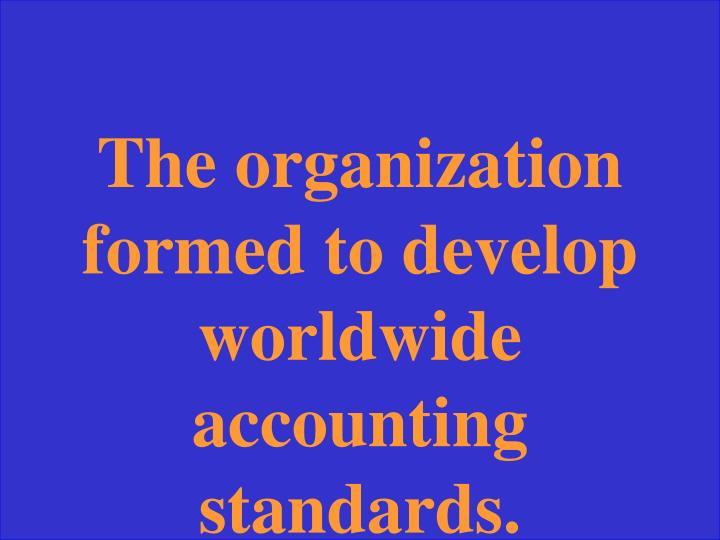 The organization formed to develop worldwide accounting standards.