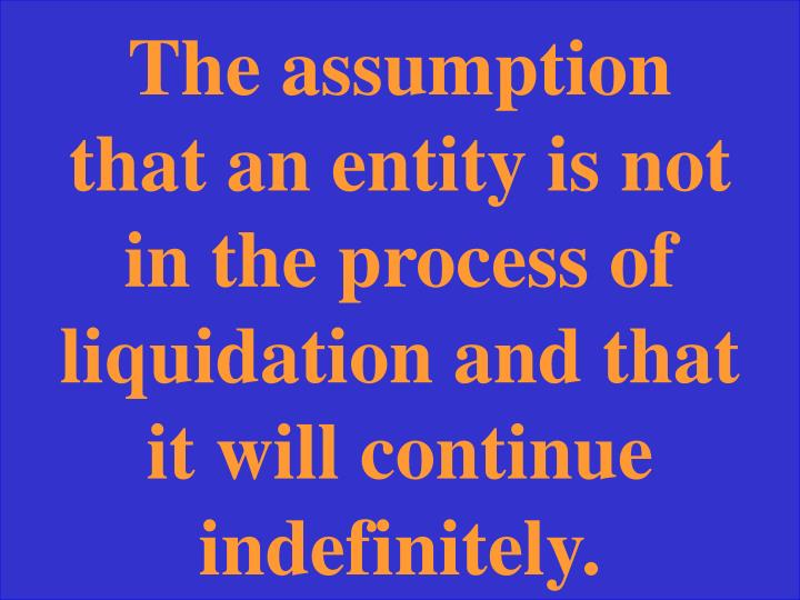 The assumption that an entity is not in the process of liquidation and that it will continue indefinitely.