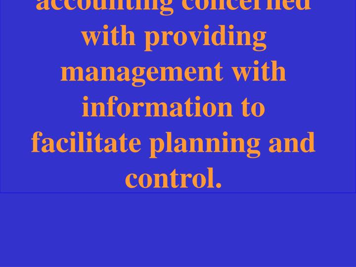 The branch of accounting concerned with providing management with information to facilitate planning and control.