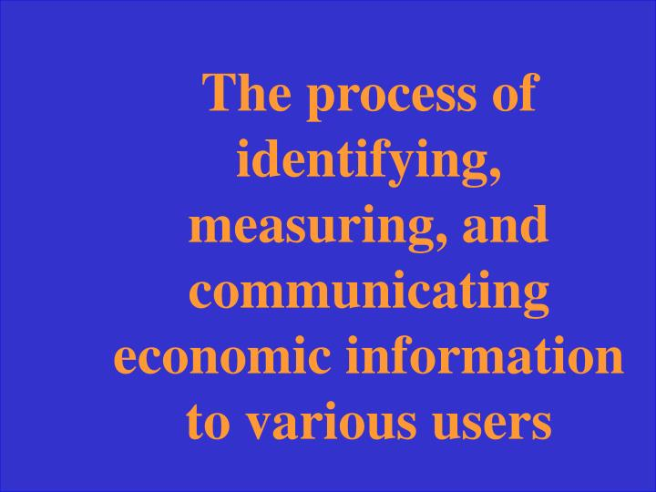The process of identifying, measuring, and communicating economic information to various users