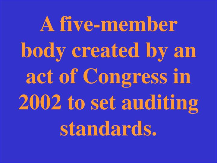 A five-member body created by an act of Congress in 2002 to set auditing standards.