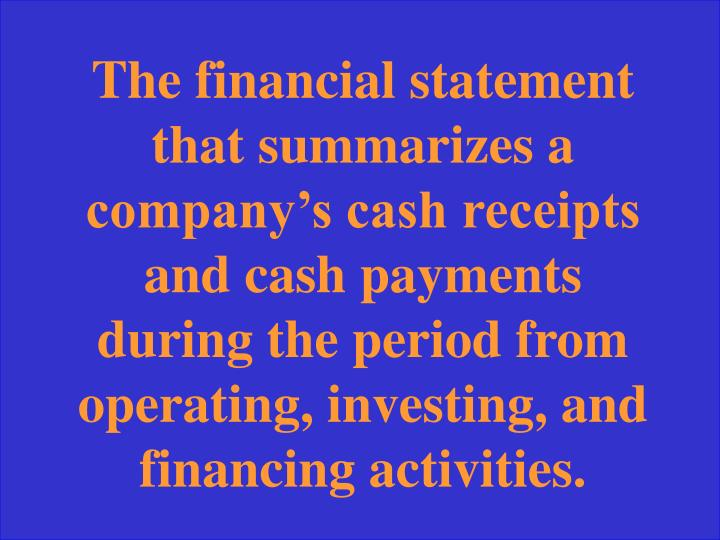 The financial statement that summarizes a company's cash receipts and cash payments during the period from operating, investing, and financing activities.