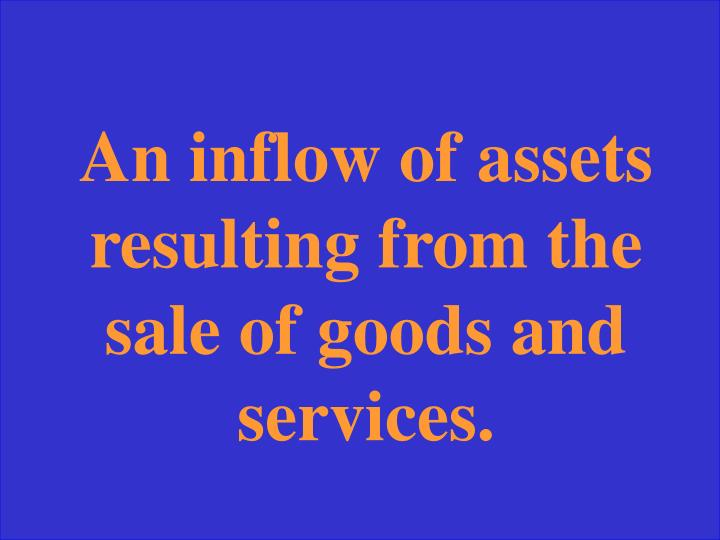 An inflow of assets resulting from the sale of goods and services.