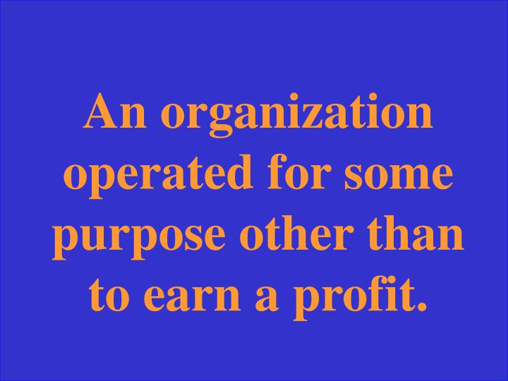 An organization operated for some purpose other than to earn a profit.