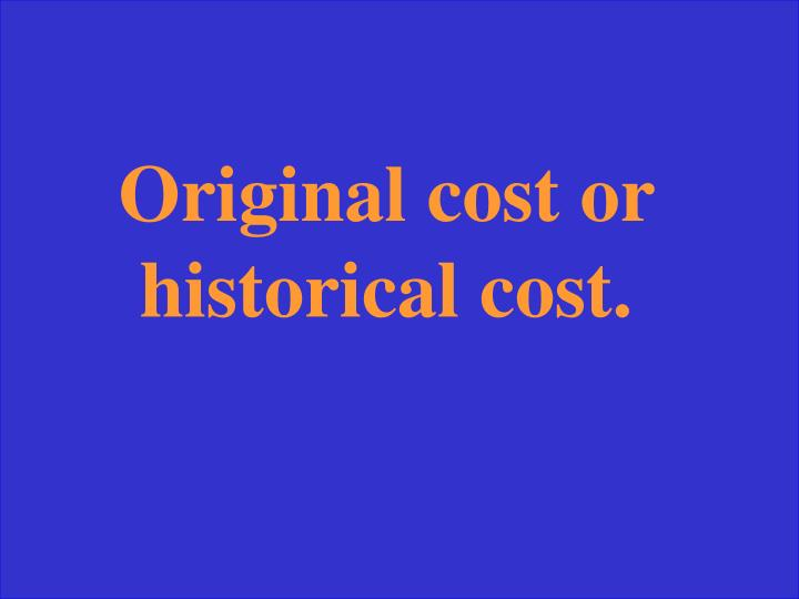 Original cost or historical cost.