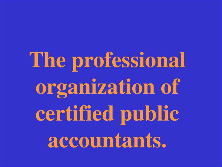 The professional organization of certified public accountants.