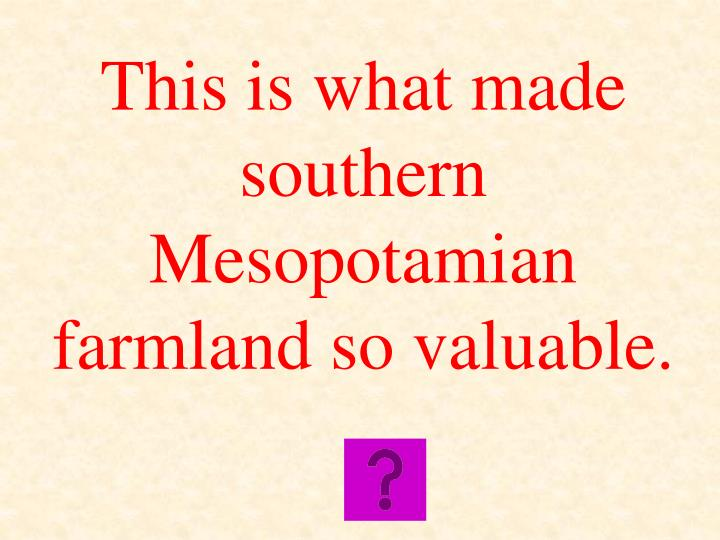 This is what made southern Mesopotamian farmland so valuable.