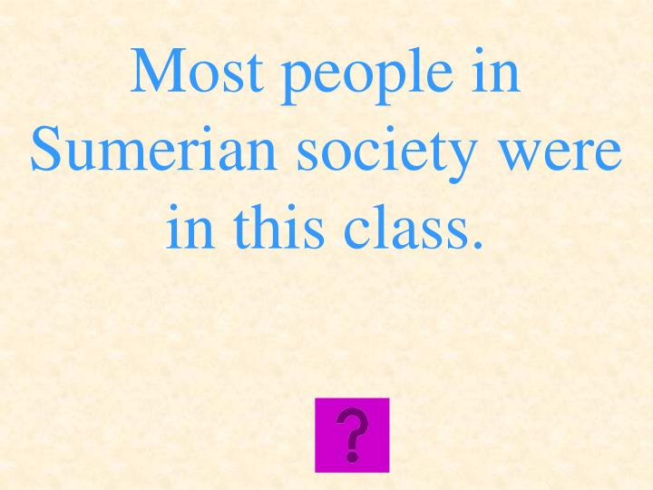 Most people in Sumerian society were in this class.