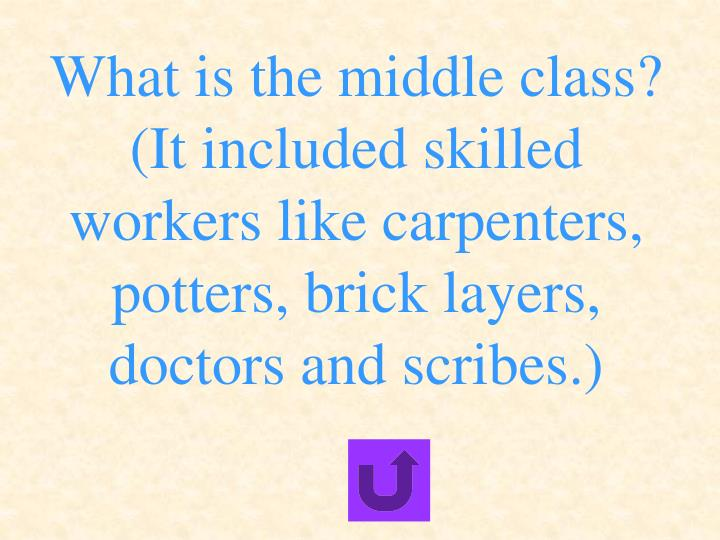 What is the middle class? (It included skilled workers like carpenters, potters, brick layers, doctors and scribes.)