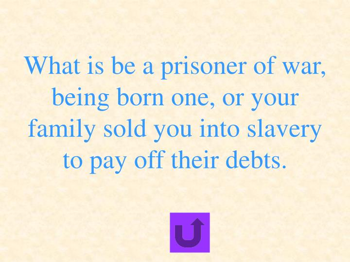 What is be a prisoner of war, being born one, or your family sold you into slavery to pay off their debts.