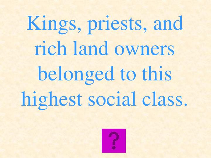 Kings, priests, and rich land owners belonged to this highest social class.