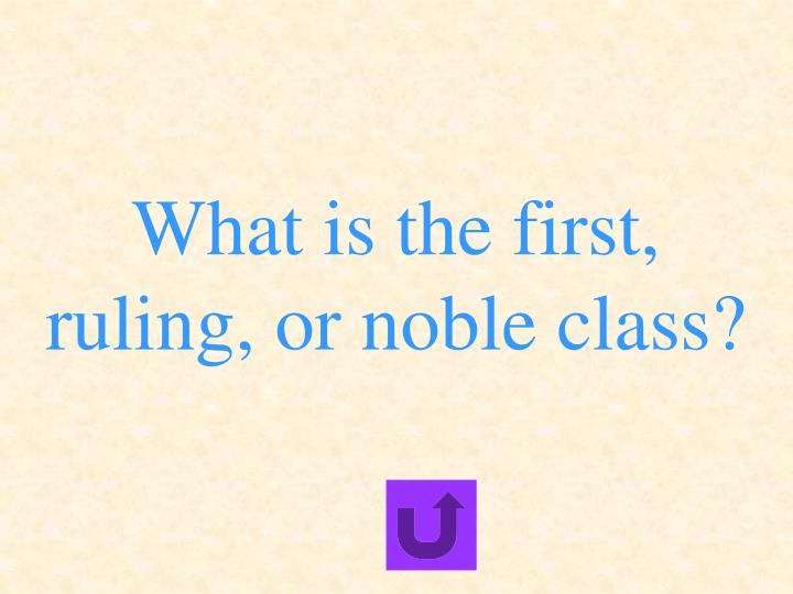 What is the first, ruling, or noble class?