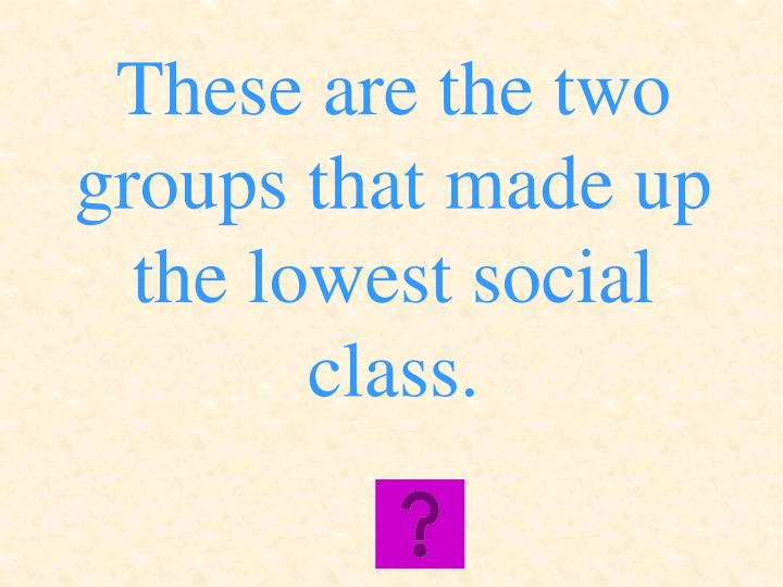These are the two groups that made up the lowest social class.