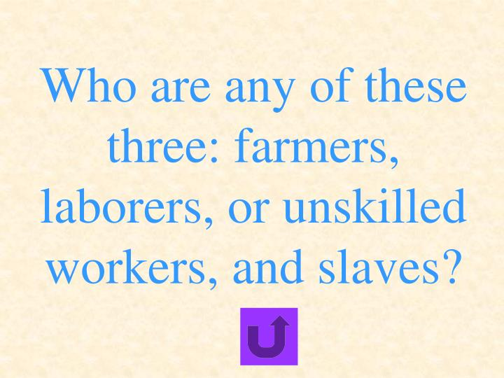 Who are any of these three: farmers, laborers, or unskilled workers, and slaves?