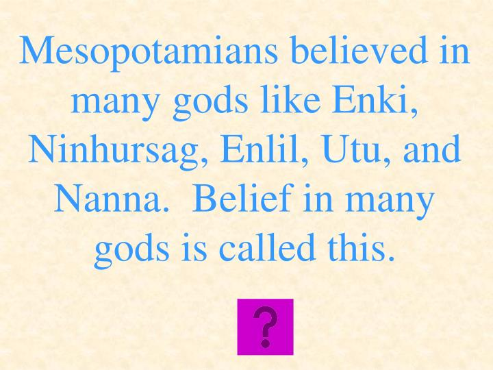 Mesopotamians believed in many gods like Enki, Ninhursag, Enlil, Utu, and Nanna.  Belief in many gods is called this.