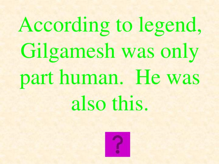 According to legend, Gilgamesh was only part human.  He was also this.