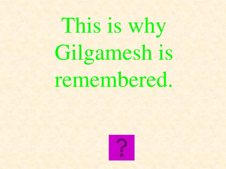 This is why Gilgamesh is remembered.