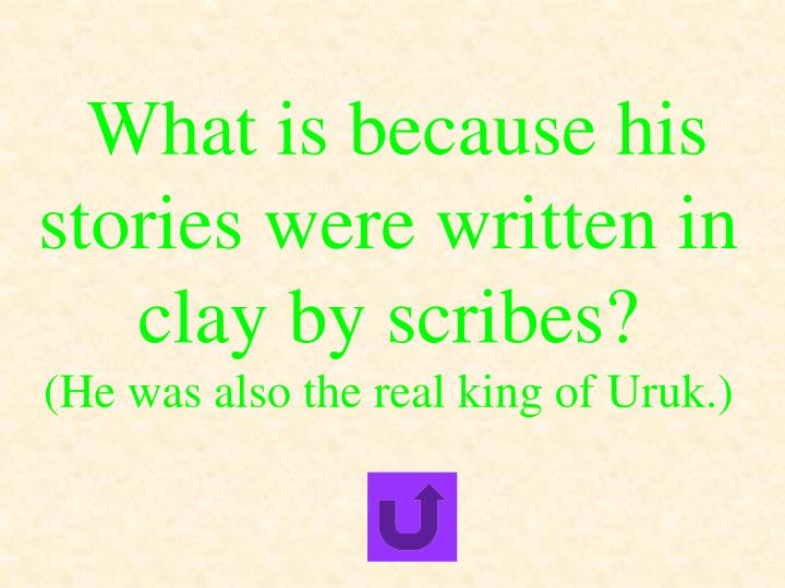 What is because his stories were written in clay by scribes?