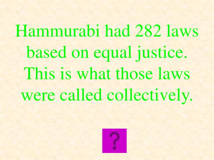 Hammurabi had 282 laws based on equal justice.  This is what those laws were called collectively.