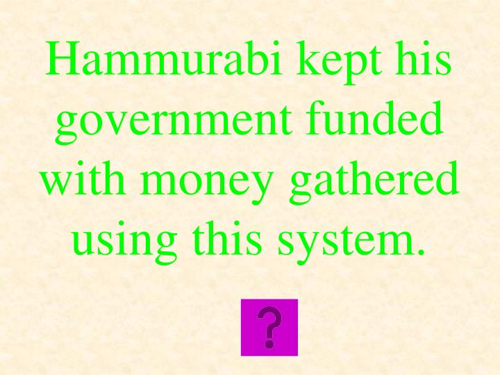Hammurabi kept his government funded with money gathered using this system.