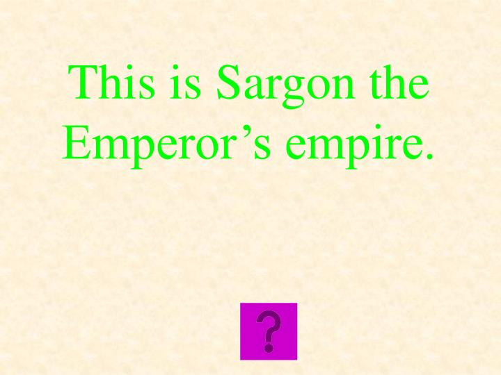 This is Sargon the Emperor's empire.