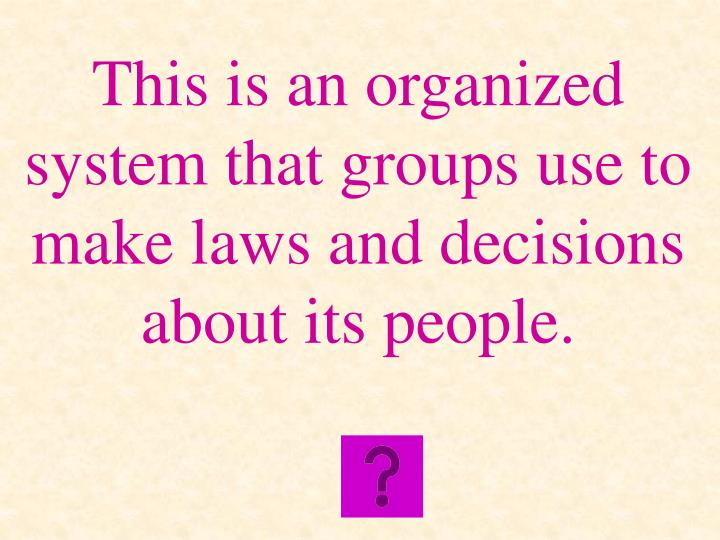 This is an organized system that groups use to make laws and decisions about its people.