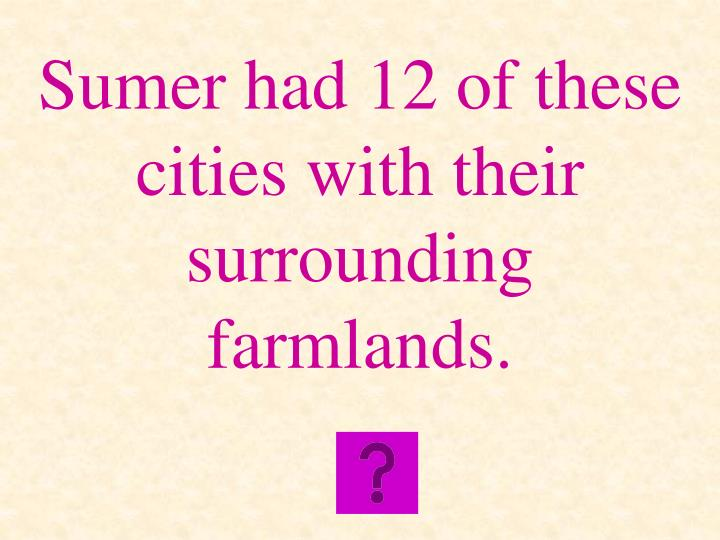 Sumer had 12 of these cities with their surrounding farmlands.