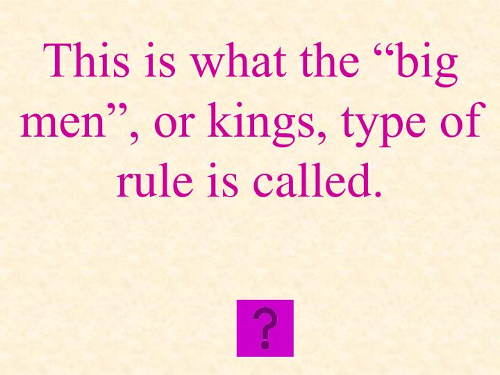 "This is what the ""big men"", or kings, type of rule is called."