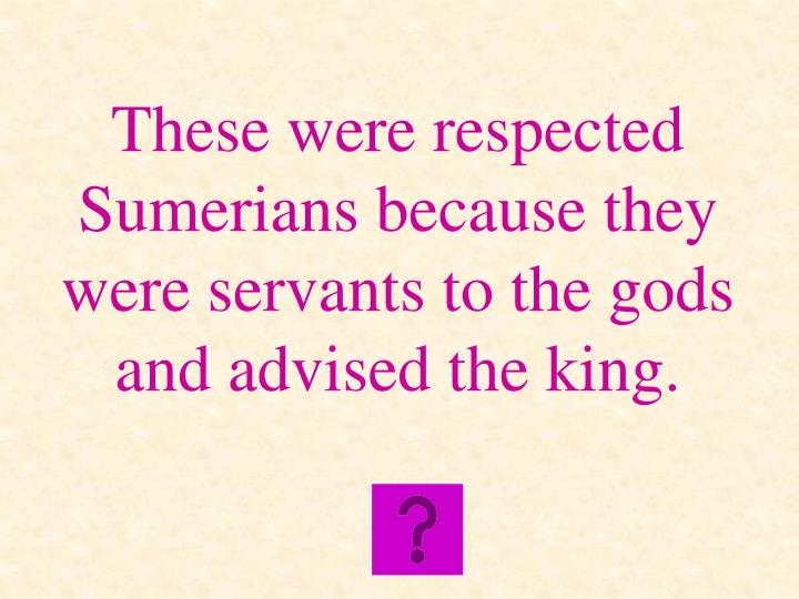 These were respected Sumerians because they were servants to the gods and advised the king.